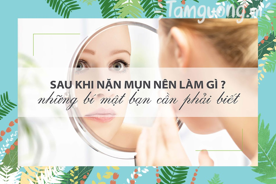 Lưu ý khi chăm sóc da sau nặn mụn