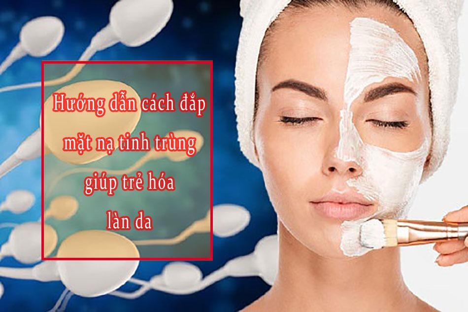 Hướng dẫn cách đắp mặt nạ tinh trùng giúp trẻ hóa làn da