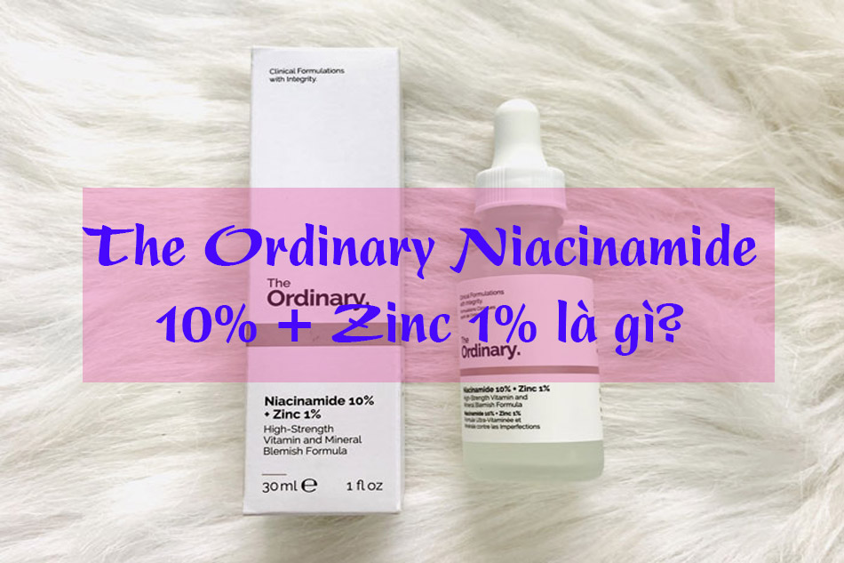 The Ordinary Niacinamide 10% + Zinc 1% là gì?