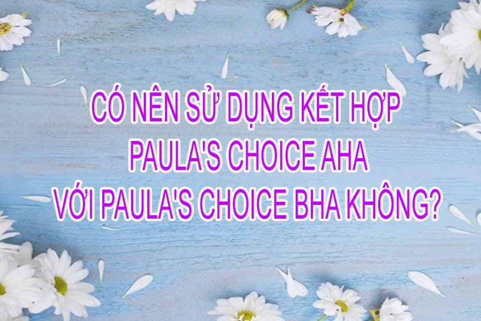 Có nên sử dụng kết hợp Paula's Choice AHA với Paula's Choice BHA không?